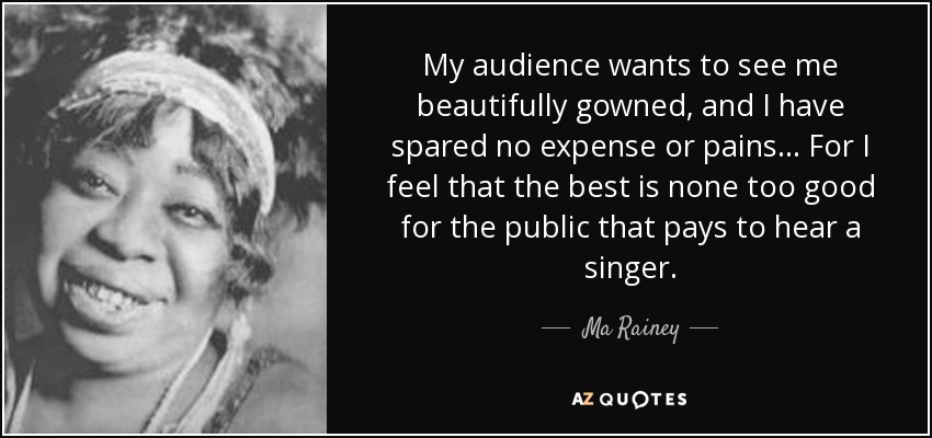 My audience wants to see me beautifully gowned, and I have spared no expense or pains . . . For I feel that the best is none too good for the public that pays to hear a singer. - Ma Rainey