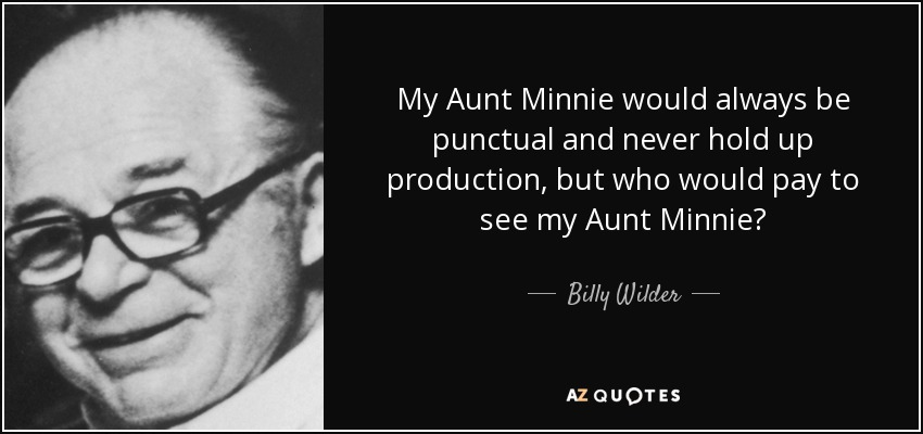 My Aunt Minnie would always be punctual and never hold up production, but who would pay to see my Aunt Minnie? - Billy Wilder
