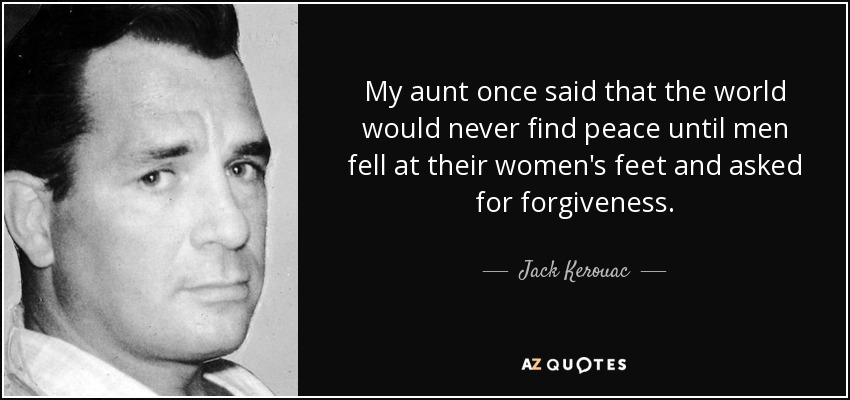 My aunt once said that the world would never find peace until men fell at their women's feet and asked for forgiveness. - Jack Kerouac