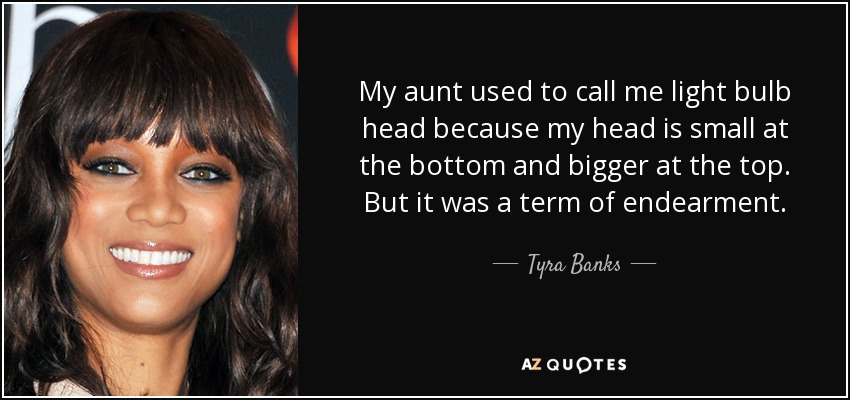 My aunt used to call me light bulb head because my head is small at the bottom and bigger at the top. But it was a term of endearment. - Tyra Banks