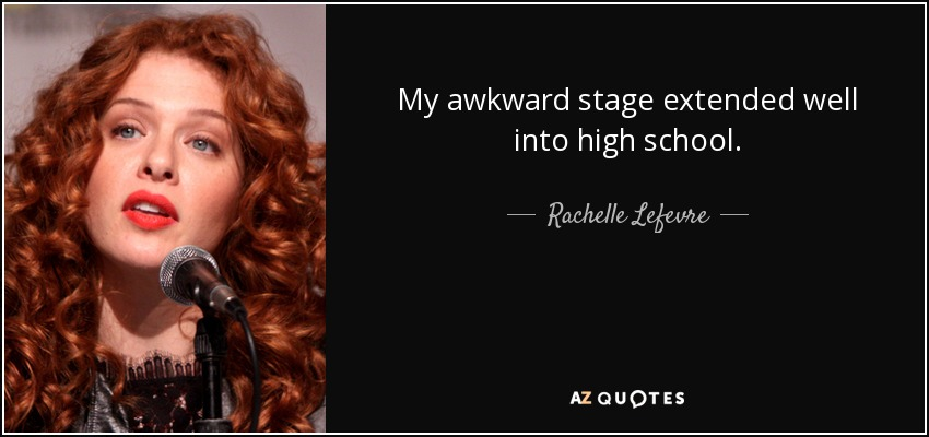 My awkward stage extended well into high school. - Rachelle Lefevre