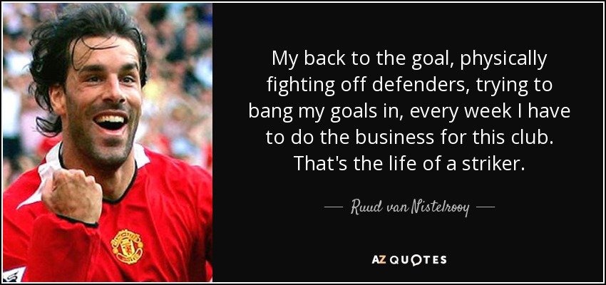 My back to the goal, physically fighting off defenders, trying to bang my goals in, every week I have to do the business for this club. That's the life of a striker. - Ruud van Nistelrooy