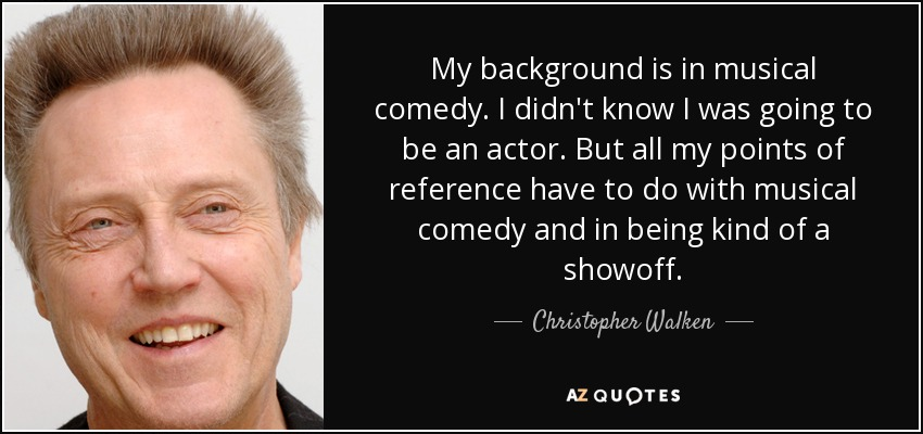 My background is in musical comedy. I didn't know I was going to be an actor. But all my points of reference have to do with musical comedy and in being kind of a showoff. - Christopher Walken