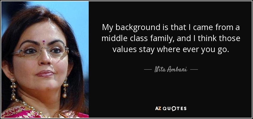 My background is that I came from a middle class family, and I think those values stay where ever you go. - Nita Ambani