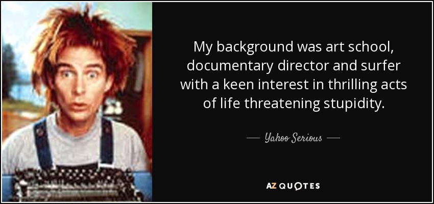 My background was art school, documentary director and surfer with a keen interest in thrilling acts of life threatening stupidity. - Yahoo Serious
