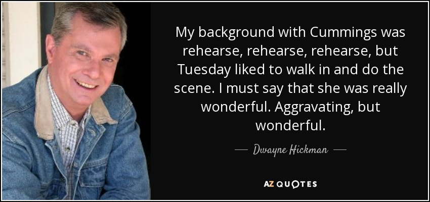 My background with Cummings was rehearse, rehearse, rehearse, but Tuesday liked to walk in and do the scene. I must say that she was really wonderful. Aggravating, but wonderful. - Dwayne Hickman