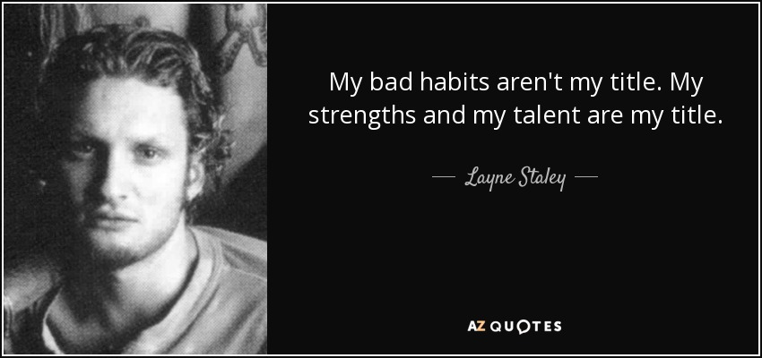 My bad habits aren't my title. My strengths and my talent are my title. - Layne Staley