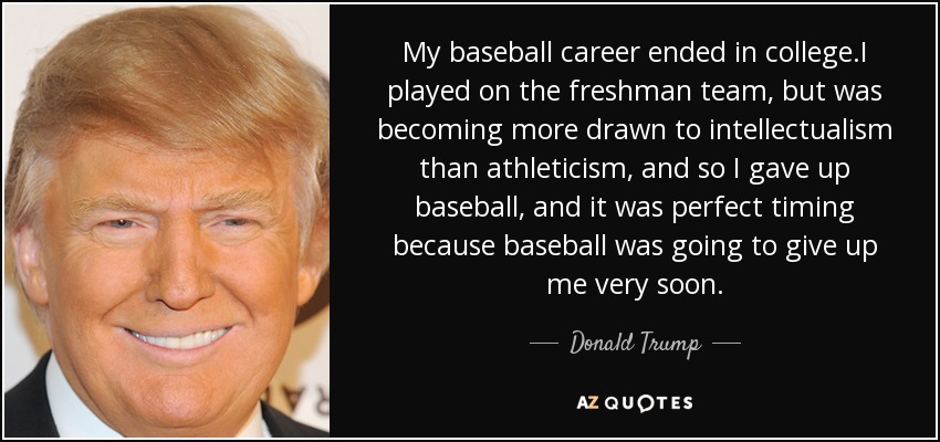 My baseball career ended in college.I played on the freshman team, but was becoming more drawn to intellectualism than athleticism, and so I gave up baseball, and it was perfect timing because baseball was going to give up me very soon. - Donald Trump
