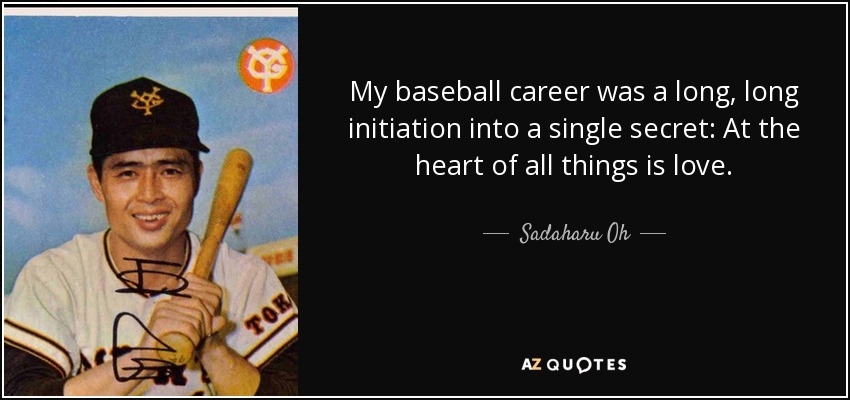 My baseball career was a long, long initiation into a single secret: At the heart of all things is love. - Sadaharu Oh