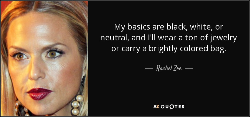 My basics are black, white, or neutral, and I'll wear a ton of jewelry or carry a brightly colored bag. - Rachel Zoe