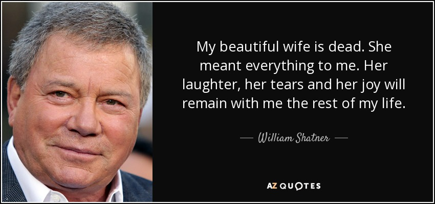 My beautiful wife is dead. She meant everything to me. Her laughter, her tears and her joy will remain with me the rest of my life. - William Shatner