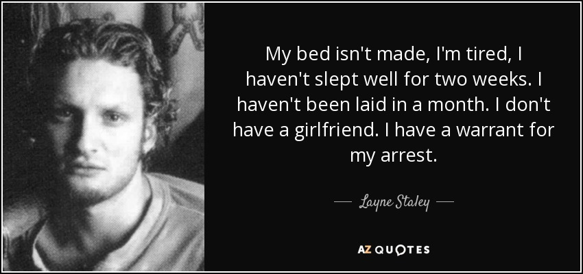 My bed isn't made, I'm tired, I haven't slept well for two weeks. I haven't been laid in a month. I don't have a girlfriend. I have a warrant for my arrest. - Layne Staley