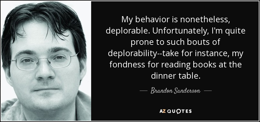My behavior is nonetheless, deplorable. Unfortunately, I'm quite prone to such bouts of deplorability--take for instance, my fondness for reading books at the dinner table. - Brandon Sanderson
