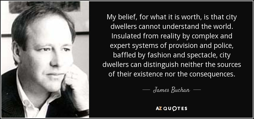 My belief, for what it is worth, is that city dwellers cannot understand the world. Insulated from reality by complex and expert systems of provision and police, baffled by fashion and spectacle, city dwellers can distinguish neither the sources of their existence nor the consequences. - James Buchan