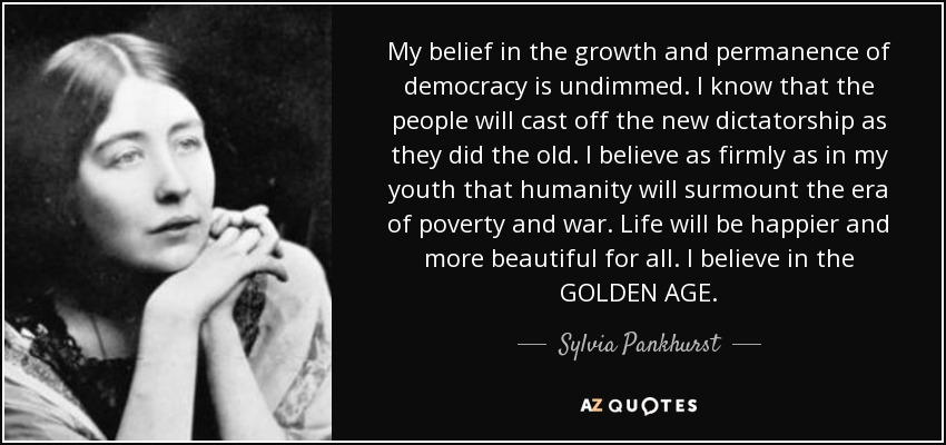 My belief in the growth and permanence of democracy is undimmed. I know that the people will cast off the new dictatorship as they did the old. I believe as firmly as in my youth that humanity will surmount the era of poverty and war. Life will be happier and more beautiful for all. I believe in the GOLDEN AGE. - Sylvia Pankhurst
