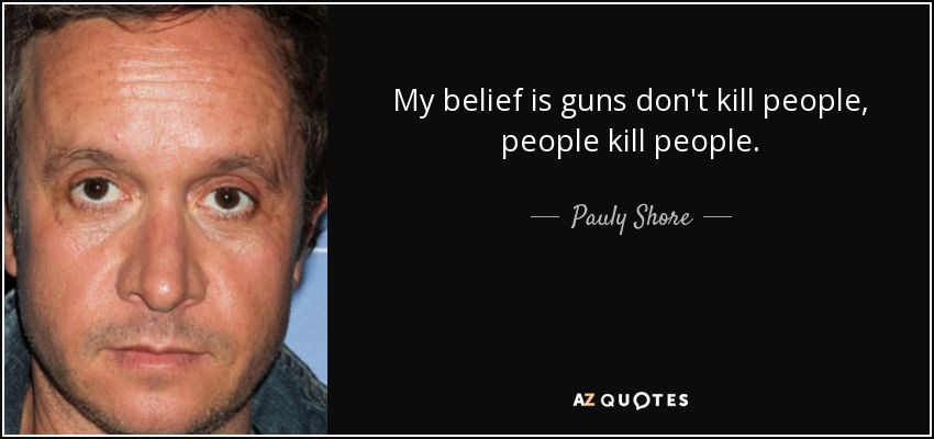My belief is guns don't kill people, people kill people. - Pauly Shore