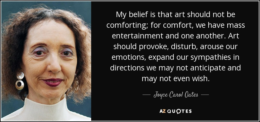 My belief is that art should not be comforting; for comfort, we have mass entertainment and one another. Art should provoke, disturb, arouse our emotions, expand our sympathies in directions we may not anticipate and may not even wish. - Joyce Carol Oates