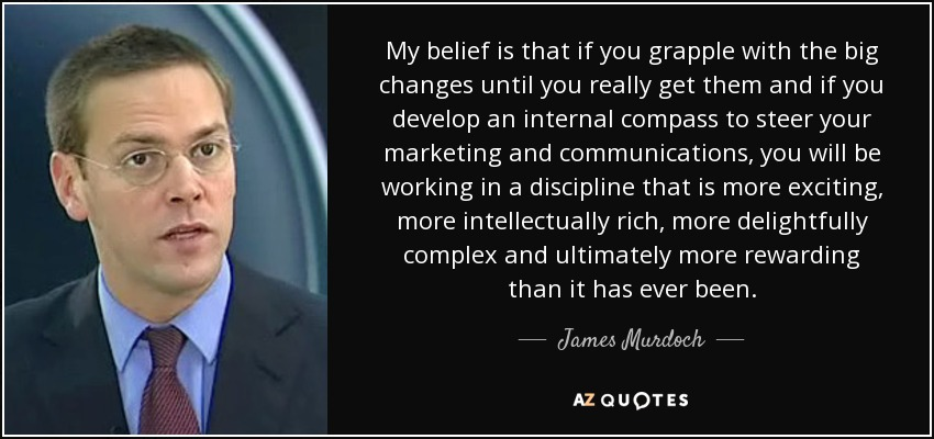 My belief is that if you grapple with the big changes until you really get them and if you develop an internal compass to steer your marketing and communications, you will be working in a discipline that is more exciting, more intellectually rich, more delightfully complex and ultimately more rewarding than it has ever been. - James Murdoch