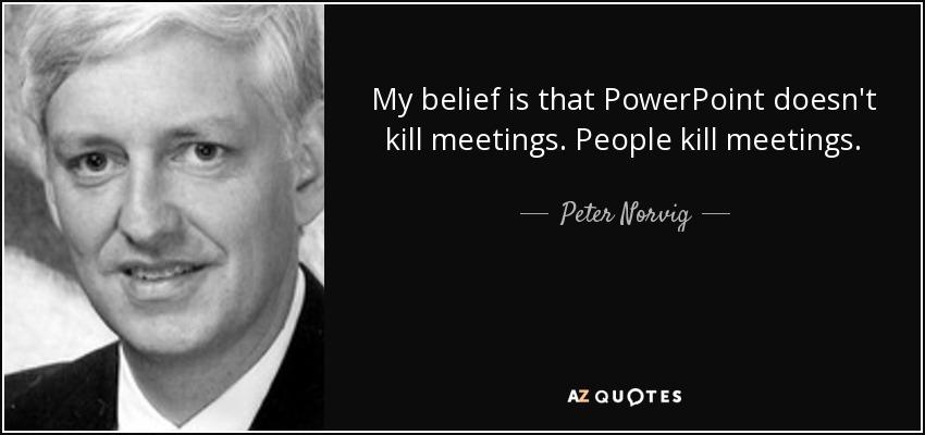 My belief is that PowerPoint doesn't kill meetings. People kill meetings. - Peter Norvig