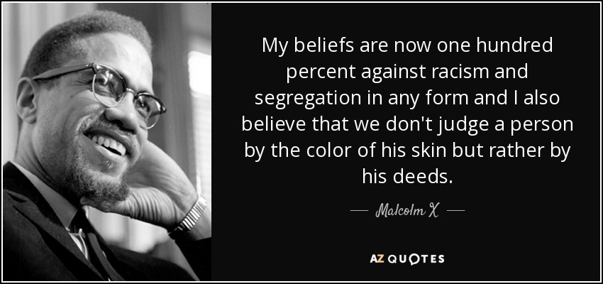 My beliefs are now one hundred percent against racism and segregation in any form and I also believe that we don't judge a person by the color of his skin but rather by his deeds. - Malcolm X