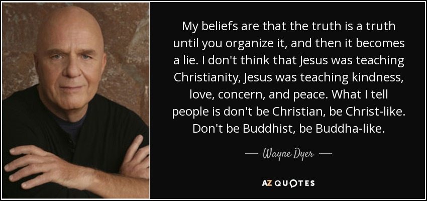 My beliefs are that the truth is a truth until you organize it, and then it becomes a lie. I don't think that Jesus was teaching Christianity, Jesus was teaching kindness, love, concern, and peace. What I tell people is don't be Christian, be Christ-like. Don't be Buddhist, be Buddha-like. - Wayne Dyer