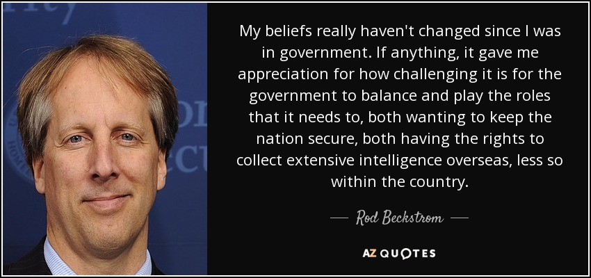 My beliefs really haven't changed since I was in government. If anything, it gave me appreciation for how challenging it is for the government to balance and play the roles that it needs to, both wanting to keep the nation secure, both having the rights to collect extensive intelligence overseas, less so within the country. - Rod Beckstrom