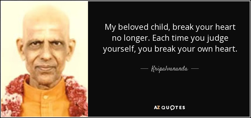 Kripalvananda quote: My beloved child, break your heart no longer