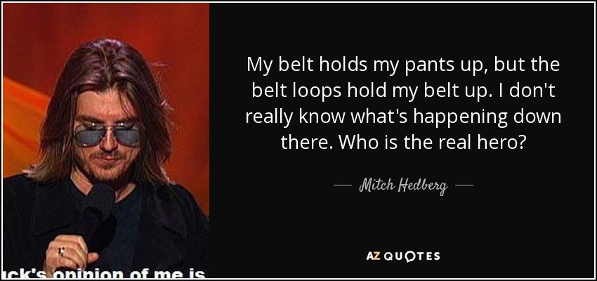 My belt holds my pants up, but the belt loops hold my belt up. I don't really know what's happening down there. Who is the real hero? - Mitch Hedberg