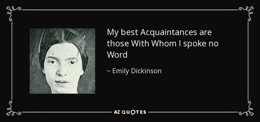 My best Acquaintances are those With Whom I spoke no Word - Emily Dickinson