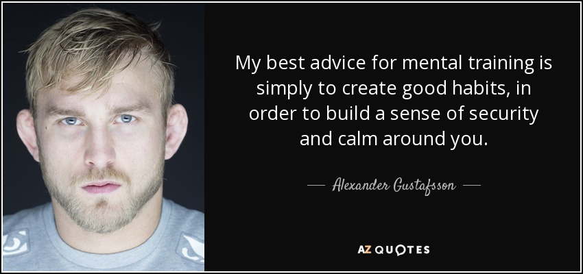 My best advice for mental training is simply to create good habits, in order to build a sense of security and calm around you. - Alexander Gustafsson