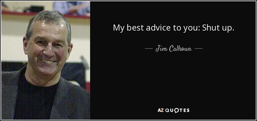 My best advice to you: Shut up. - Jim Calhoun