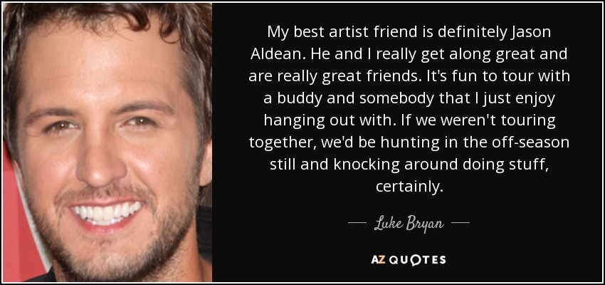 My best artist friend is definitely Jason Aldean. He and I really get along great and are really great friends. It's fun to tour with a buddy and somebody that I just enjoy hanging out with. If we weren't touring together, we'd be hunting in the off-season still and knocking around doing stuff, certainly. - Luke Bryan