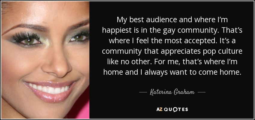 My best audience and where I'm happiest is in the gay community. That's where I feel the most accepted. It's a community that appreciates pop culture like no other. For me, that's where I'm home and I always want to come home. - Katerina Graham