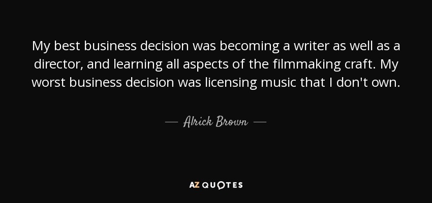 My best business decision was becoming a writer as well as a director, and learning all aspects of the filmmaking craft. My worst business decision was licensing music that I don't own. - Alrick Brown