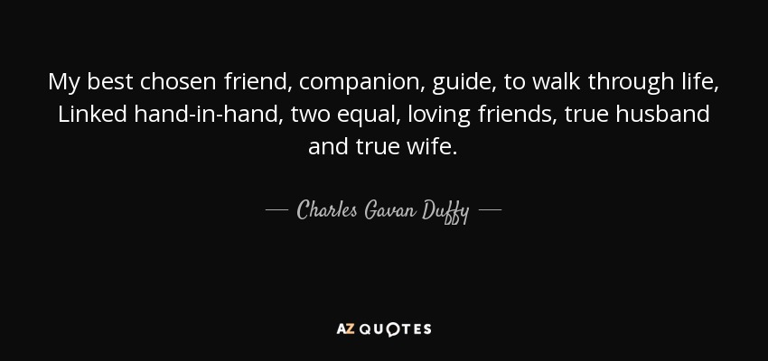 My best chosen friend, companion, guide, to walk through life, Linked hand-in-hand, two equal, loving friends, true husband and true wife. - Charles Gavan Duffy