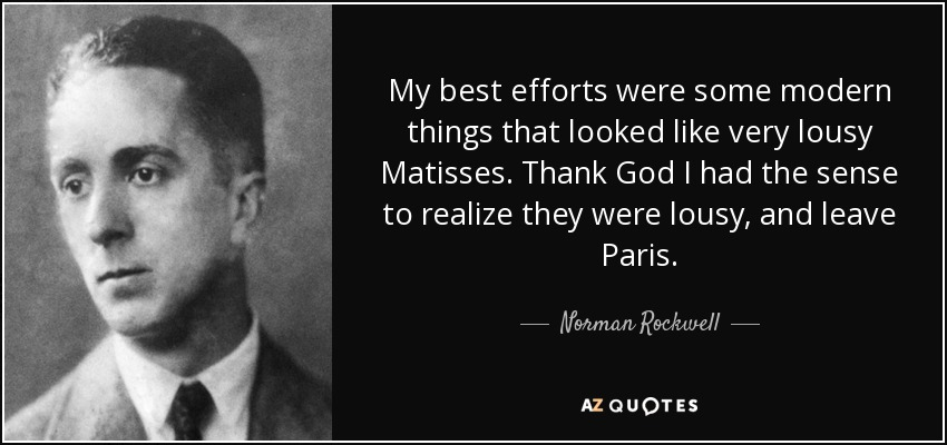 My best efforts were some modern things that looked like very lousy Matisses. Thank God I had the sense to realize they were lousy, and leave Paris. - Norman Rockwell