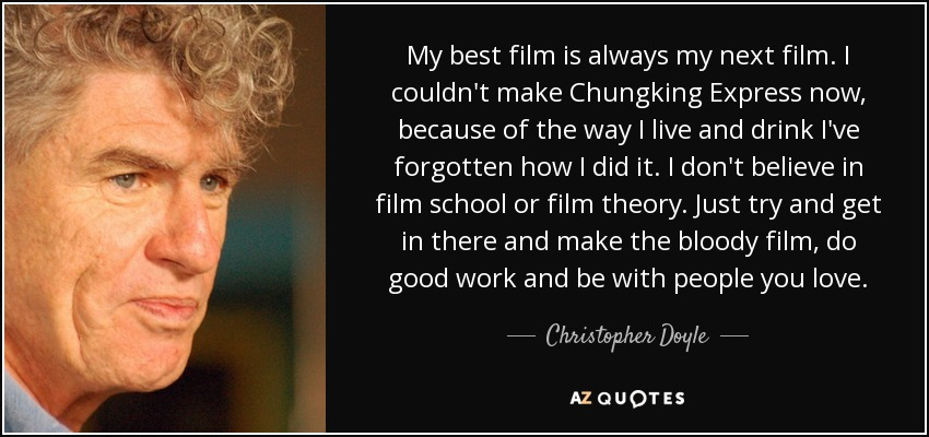 My best film is always my next film. I couldn't make Chungking Express now, because of the way I live and drink I've forgotten how I did it. I don't believe in film school or film theory. Just try and get in there and make the bloody film, do good work and be with people you love. - Christopher Doyle