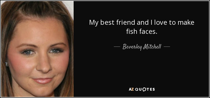 My best friend and I love to make fish faces. - Beverley Mitchell