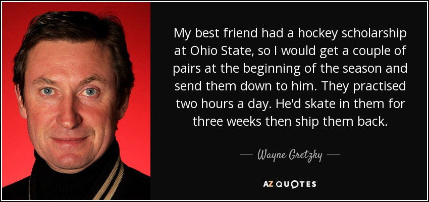 My best friend had a hockey scholarship at Ohio State, so I would get a couple of pairs at the beginning of the season and send them down to him. They practised two hours a day. He'd skate in them for three weeks then ship them back. - Wayne Gretzky