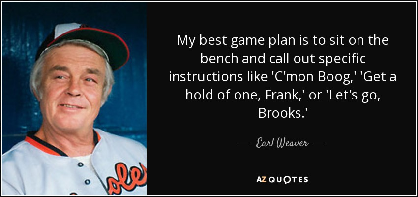 My best game plan is to sit on the bench and call out specific instructions like 'C'mon Boog,' 'Get a hold of one, Frank,' or 'Let's go, Brooks.' - Earl Weaver