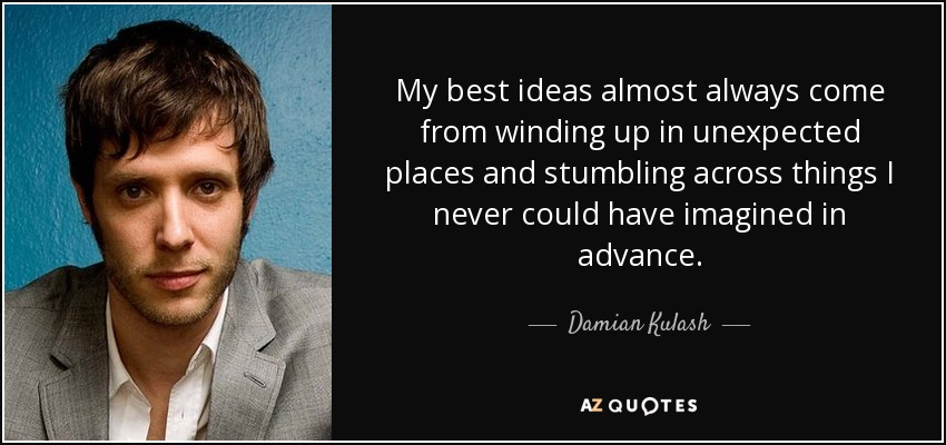 My best ideas almost always come from winding up in unexpected places and stumbling across things I never could have imagined in advance. - Damian Kulash