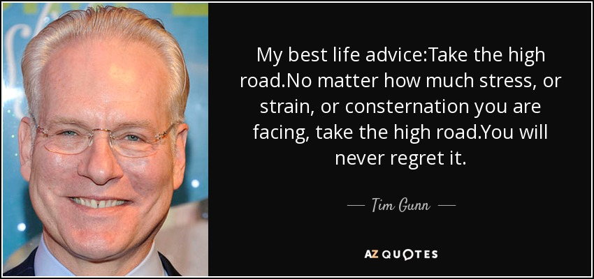 My best life advice:Take the high road.No matter how much stress, or strain, or consternation you are facing, take the high road.You will never regret it. - Tim Gunn