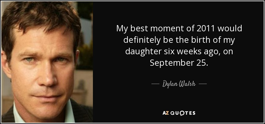 My best moment of 2011 would definitely be the birth of my daughter six weeks ago, on September 25. - Dylan Walsh