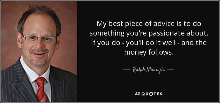 My best piece of advice is to do something you're passionate about. If you do - you'll do it well - and the money follows. - Ralph Strangis