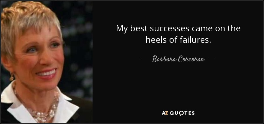 My best successes came on the heels of failures. - Barbara Corcoran