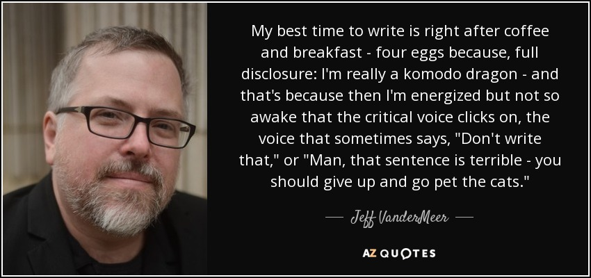 My best time to write is right after coffee and breakfast - four eggs because, full disclosure: I'm really a komodo dragon - and that's because then I'm energized but not so awake that the critical voice clicks on, the voice that sometimes says,