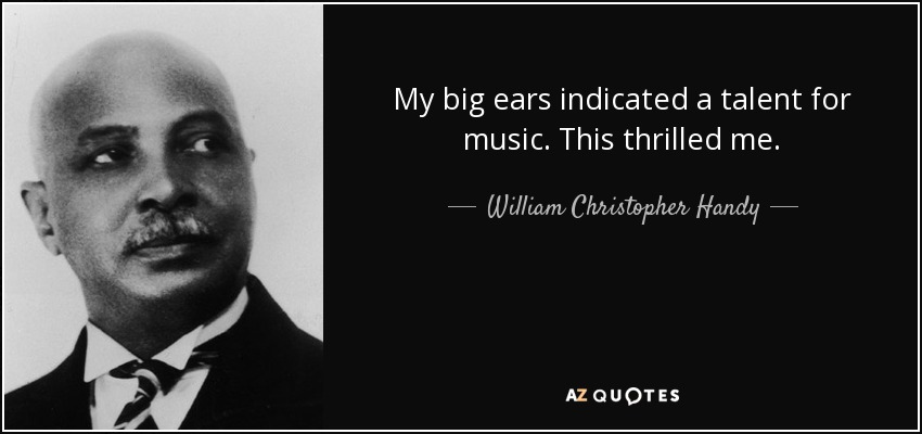 My big ears indicated a talent for music. This thrilled me. - William Christopher Handy