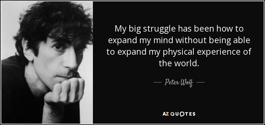 My big struggle has been how to expand my mind without being able to expand my physical experience of the world. - Peter Wolf