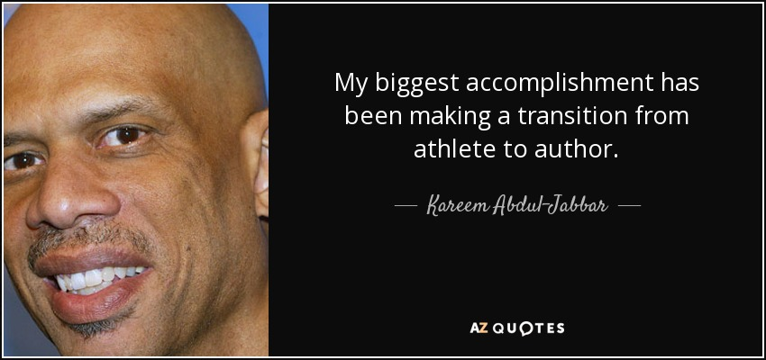 My biggest accomplishment has been making a transition from athlete to author. - Kareem Abdul-Jabbar