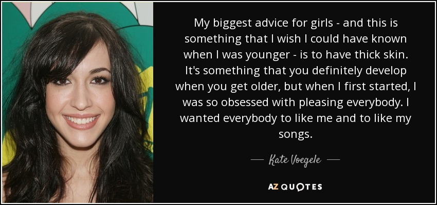 My biggest advice for girls - and this is something that I wish I could have known when I was younger - is to have thick skin. It's something that you definitely develop when you get older, but when I first started, I was so obsessed with pleasing everybody. I wanted everybody to like me and to like my songs. - Kate Voegele